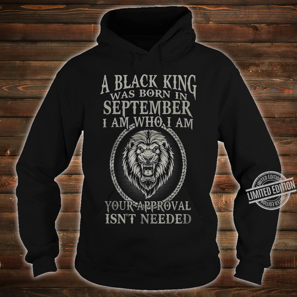 A Black King Was Born In September I Am Who I Am Your Approval Isn't Needed Shirt hoodie