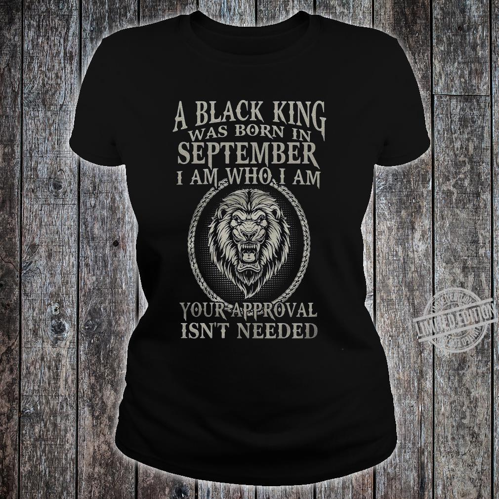 A Black King Was Born In September I Am Who I Am Your Approval Isn't Needed Shirt ladies tee