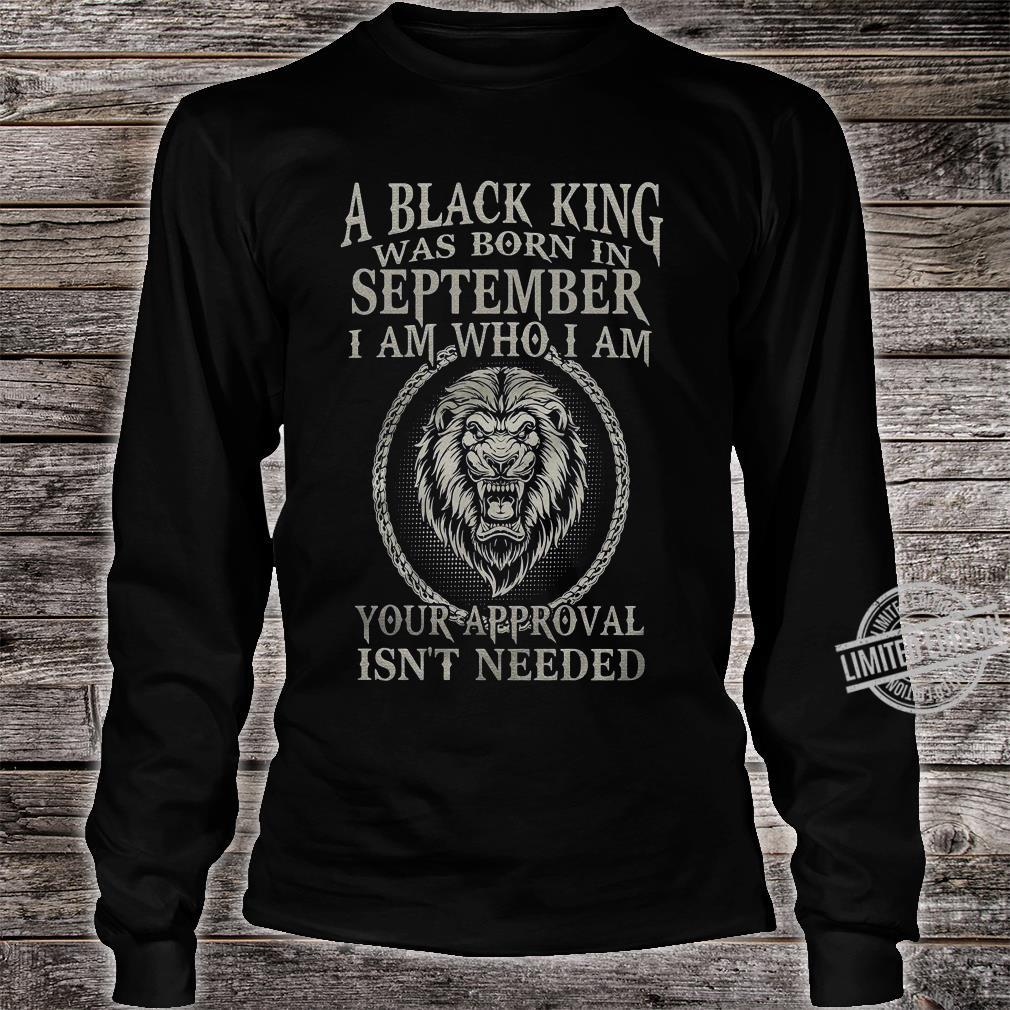 A Black King Was Born In September I Am Who I Am Your Approval Isn't Needed Shirt long sleeved