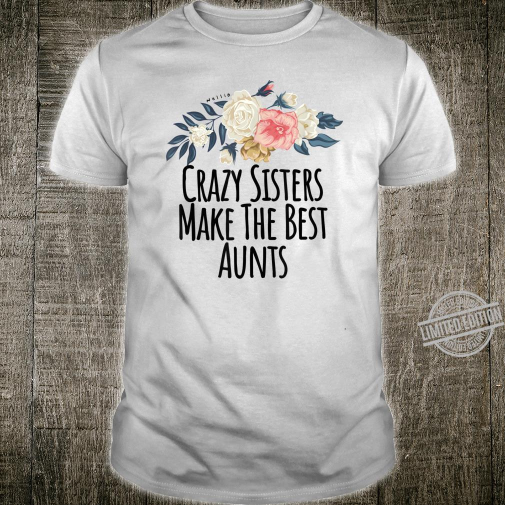Crazy Sisters Make The Best Aunts Floral Flowers Shirt