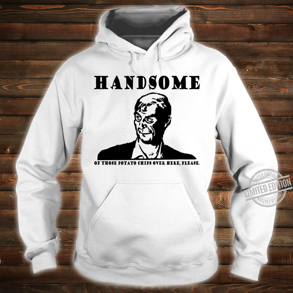 Handsome of those potato chips over here please dumb Shirt hoodie
