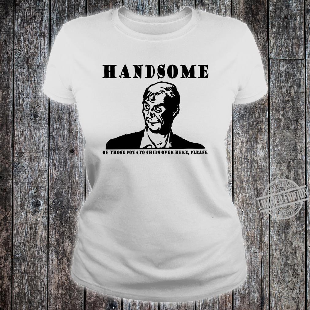 Handsome of those potato chips over here please dumb Shirt ladies tee