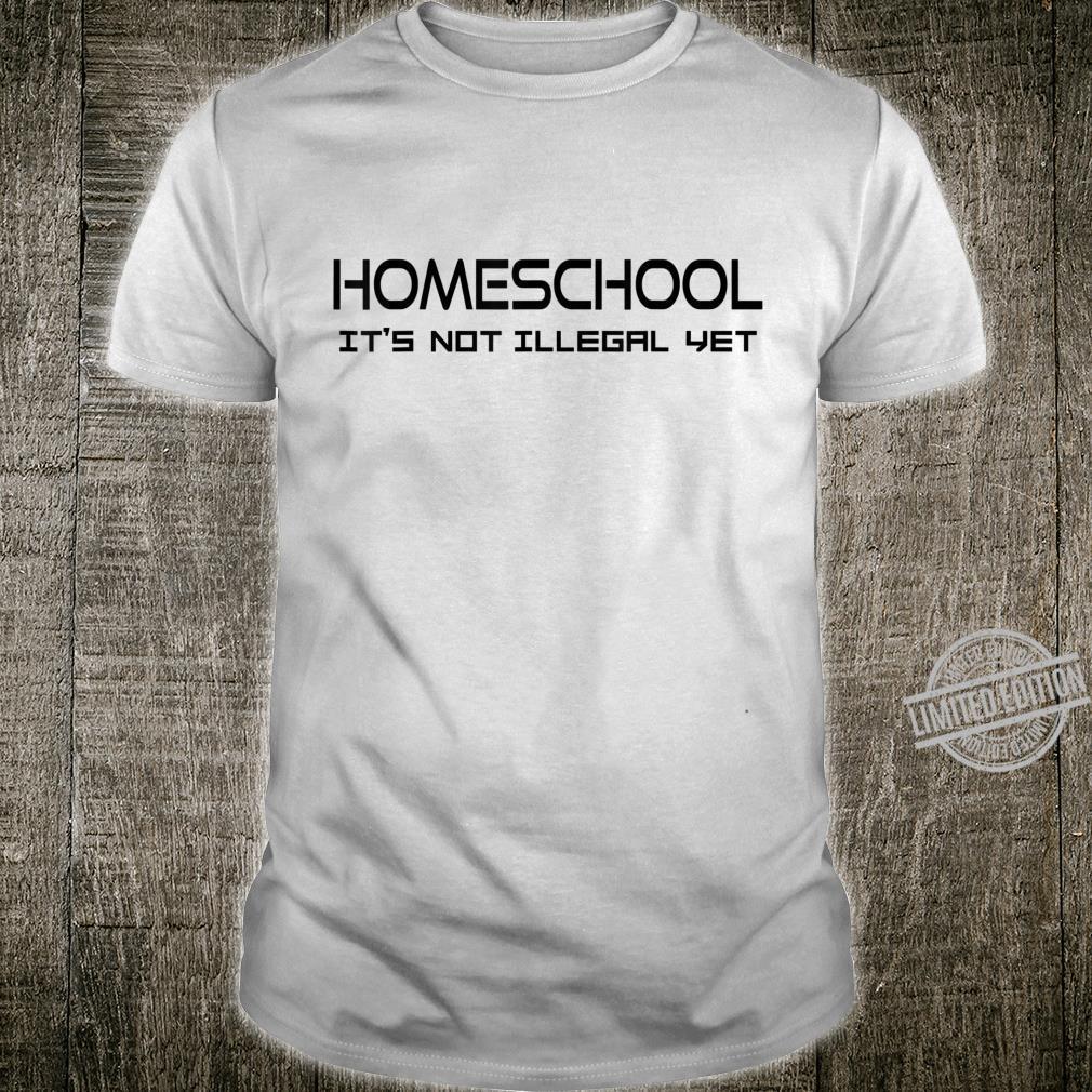 Homeschool Because It's Not Illegal Yet Shirt
