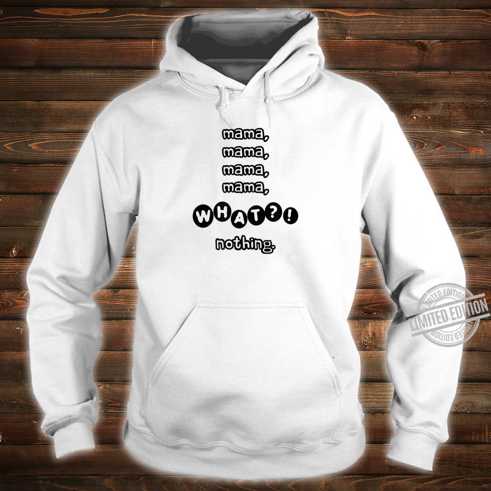 Mama Mama What Nothing Shirt hoodie