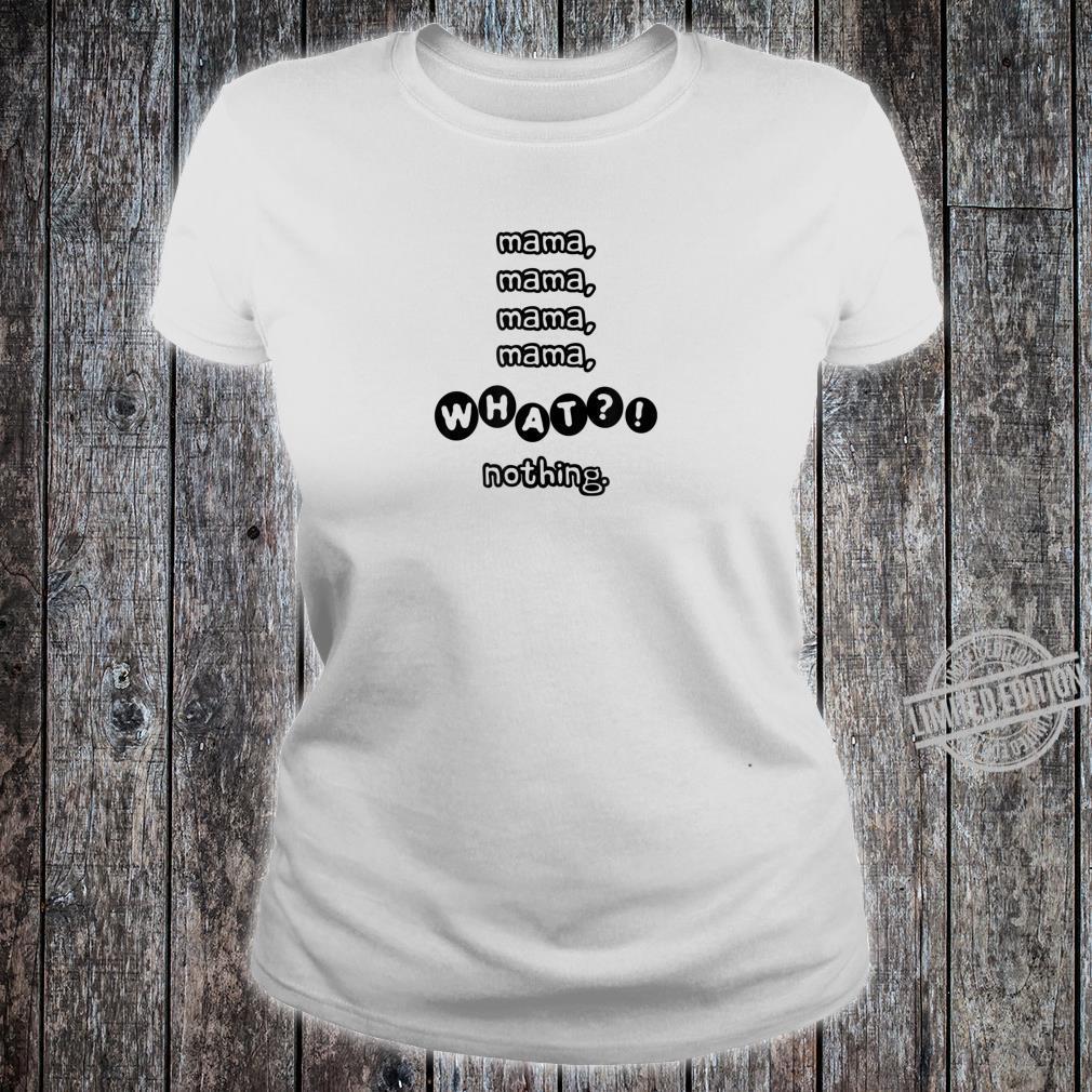 Mama Mama What Nothing Shirt ladies tee