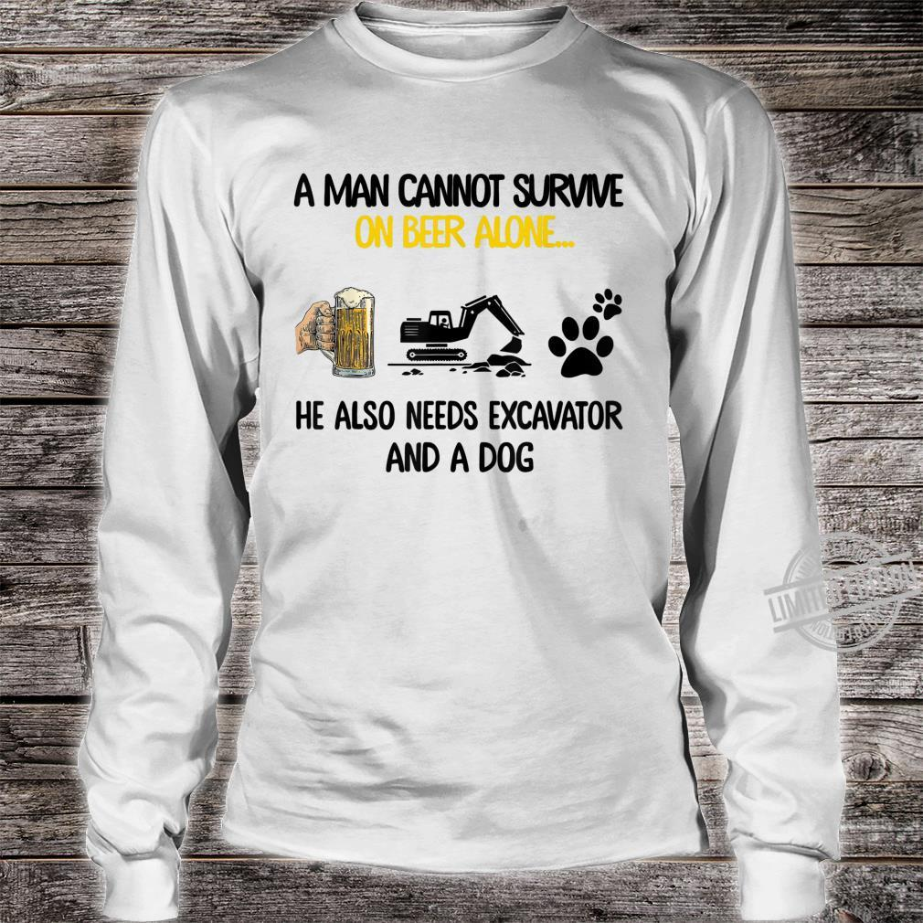 Man cannot survive on beer alone He needs excavator and dog Shirt long sleeved