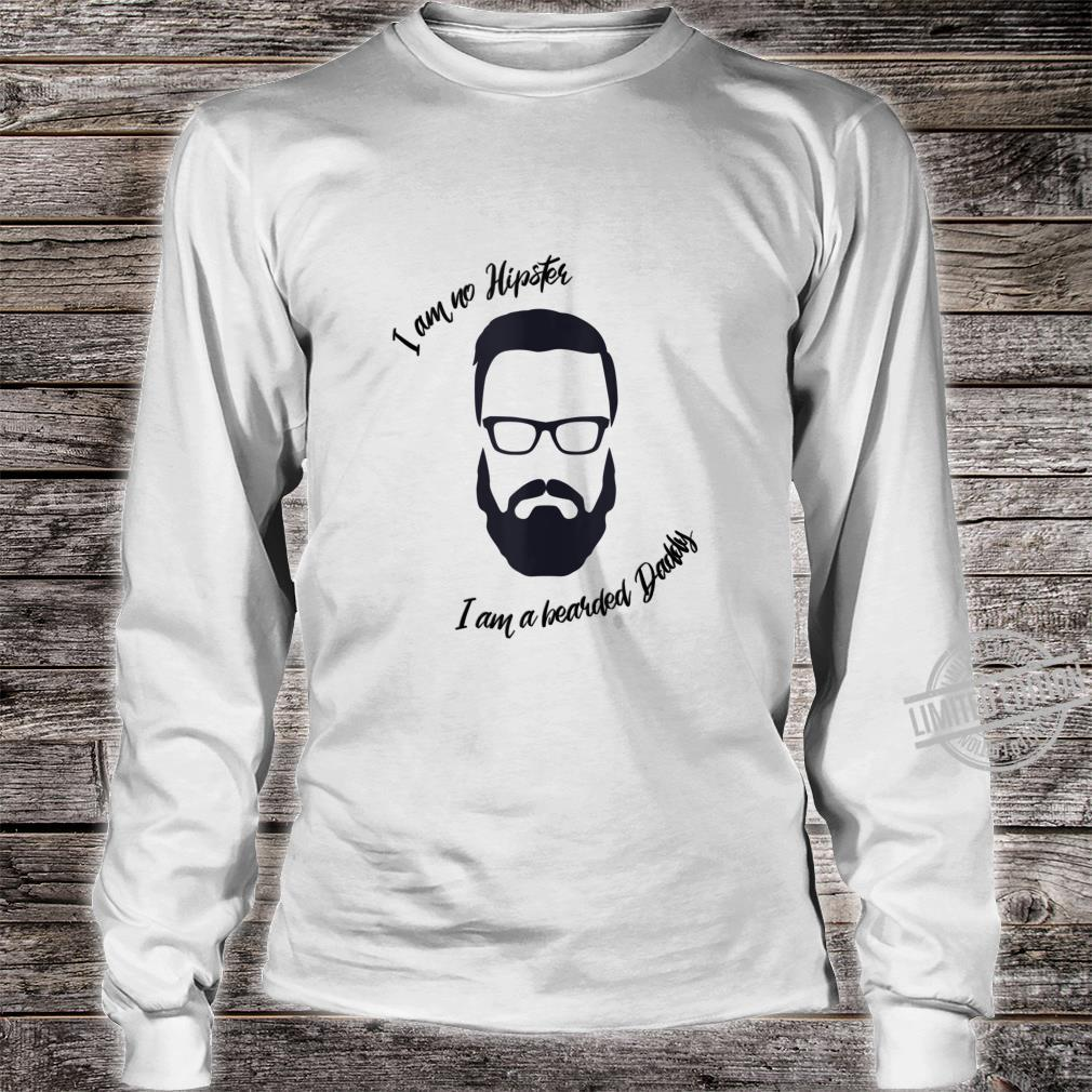 Mens I am no Hipster, I am a bearded Daddy Shirt long sleeved