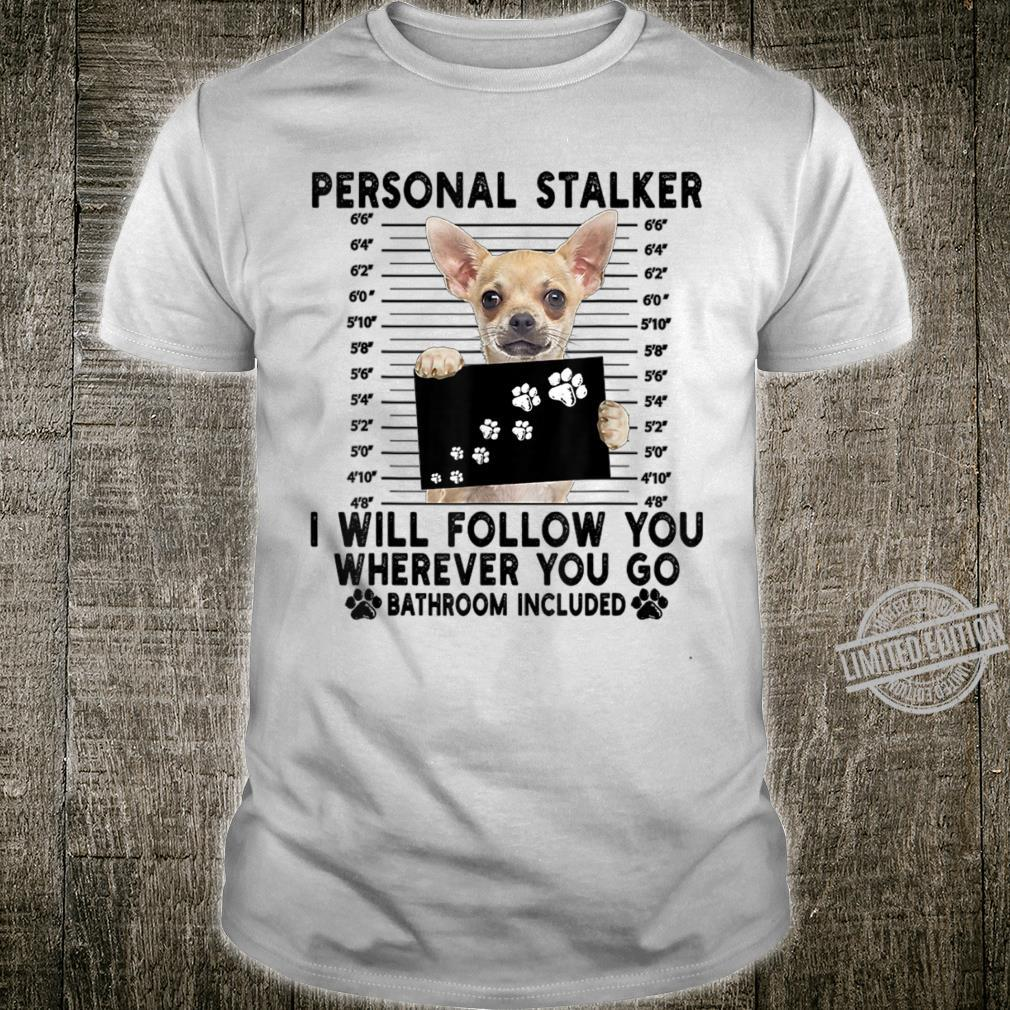 Personal Stalker I Will Follow You Chihuahua Shirt