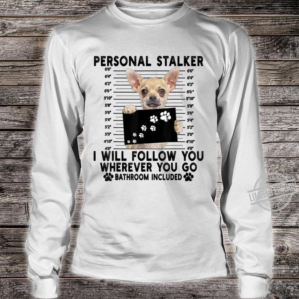 Personal Stalker I Will Follow You Chihuahua Shirt long sleeved