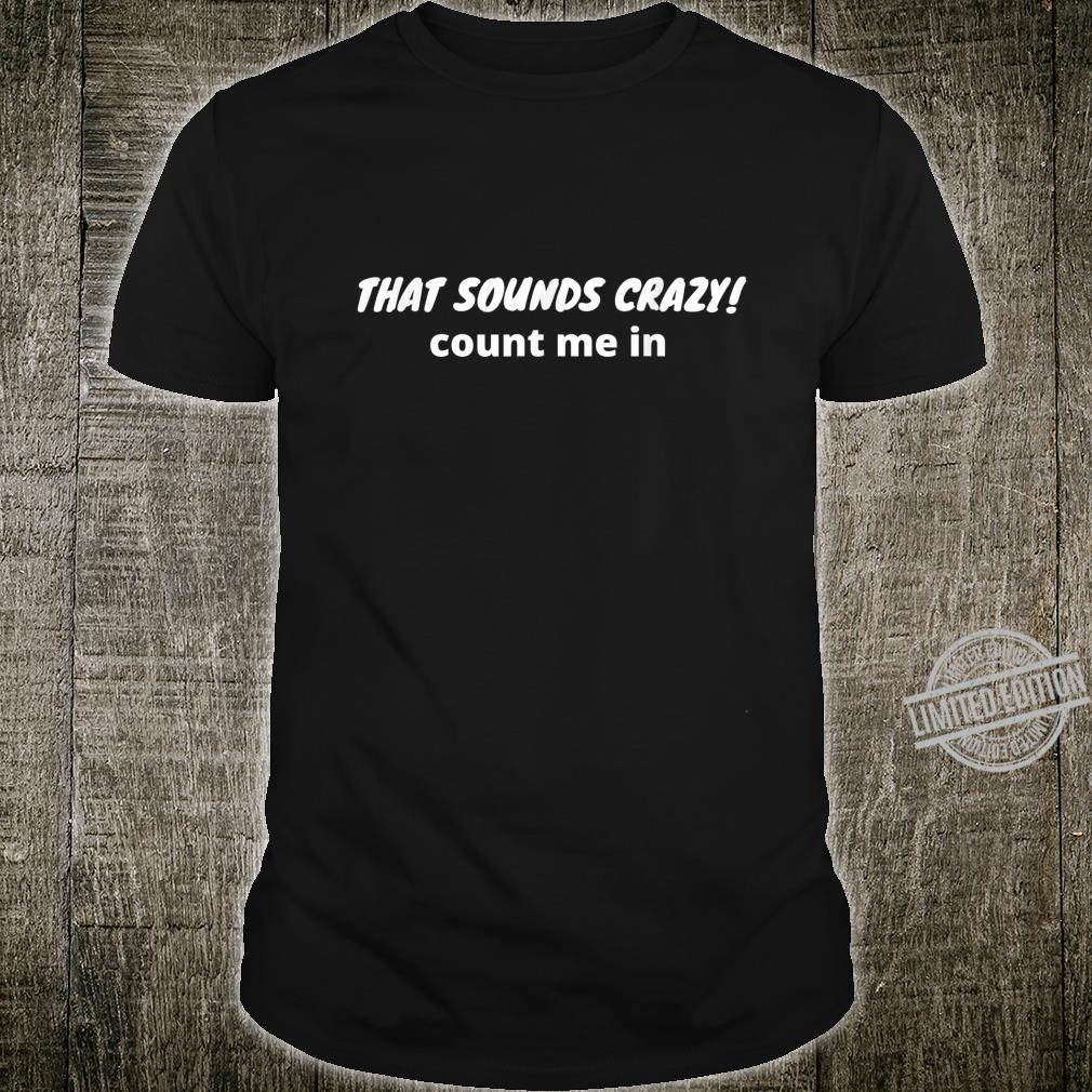 That sounds crazy count me in Shirt
